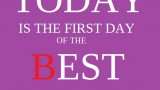 TODAY is the first day of the BEST of your life